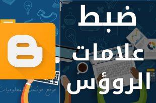 شرح كيفية ضبط علامات الرؤوس المخصصة لبرامج الروبوت لمدونات بلوجر blogger